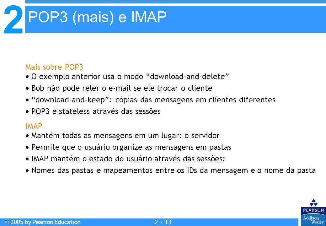 """2 © 2005 by Pearson Education 2 - 13 Mais sobre POP3  O exemplo anterior usa o modo """"download-and-delete""""  Bob não pode reler o e-mail se ele trocar"""