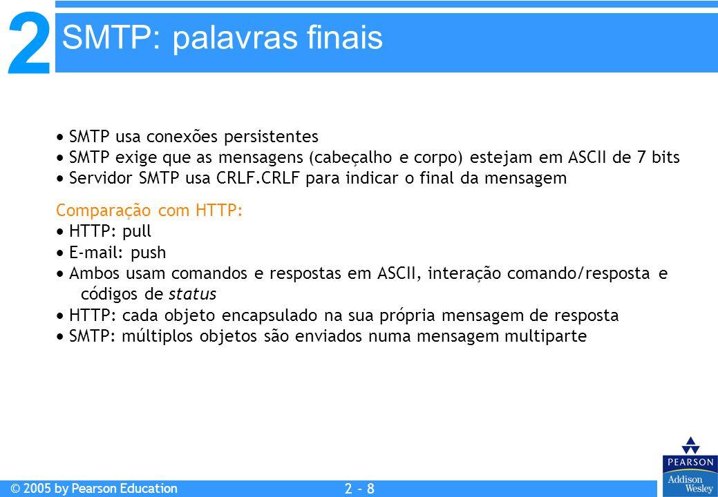 2 © 2005 by Pearson Education 2 - 8 SMTP: palavras finais  SMTP usa conexões persistentes  SMTP exige que as mensagens (cabeçalho e corpo) estejam e