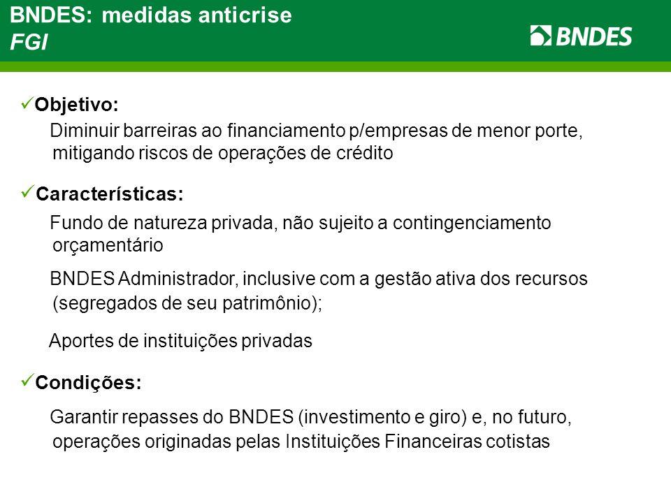 Objetivo: Diminuir barreiras ao financiamento p/empresas de menor porte, mitigando riscos de operações de crédito Características: Fundo de natureza privada, não sujeito a contingenciamento orçamentário BNDES Administrador, inclusive com a gestão ativa dos recursos (segregados de seu patrimônio); Aportes de instituições privadas Condições: Garantir repasses do BNDES (investimento e giro) e, no futuro, operações originadas pelas Instituições Financeiras cotistas BNDES: medidas anticrise FGI