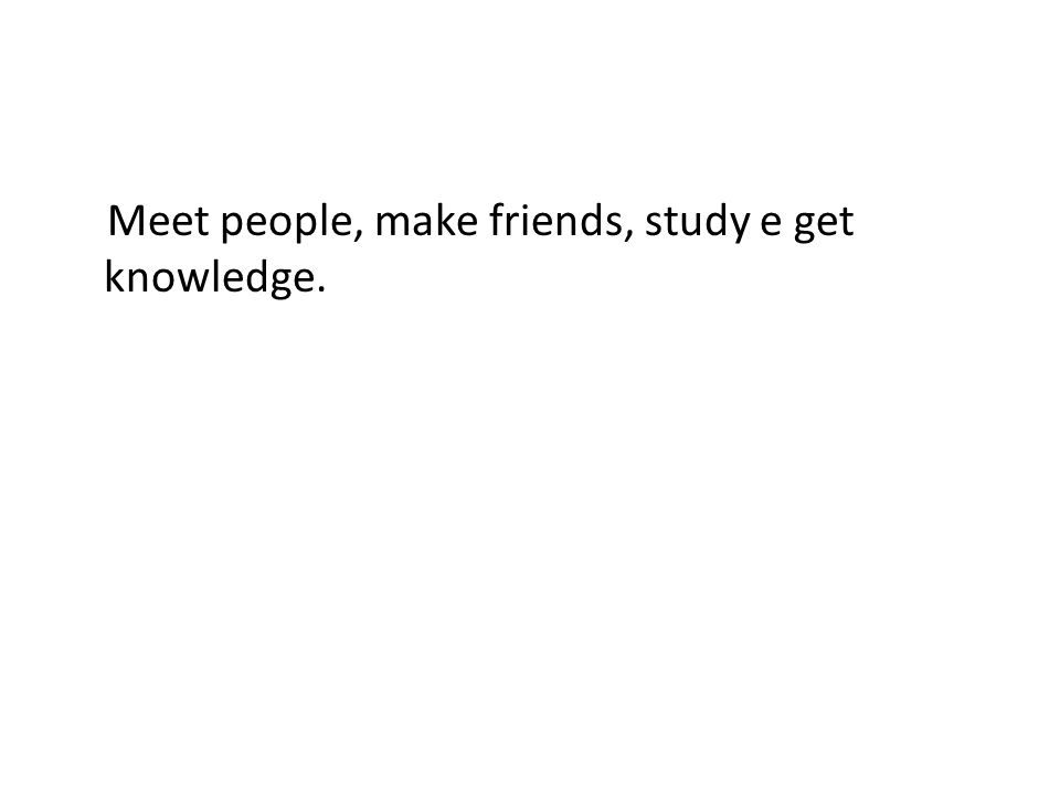 Meet people, make friends, study e get knowledge.