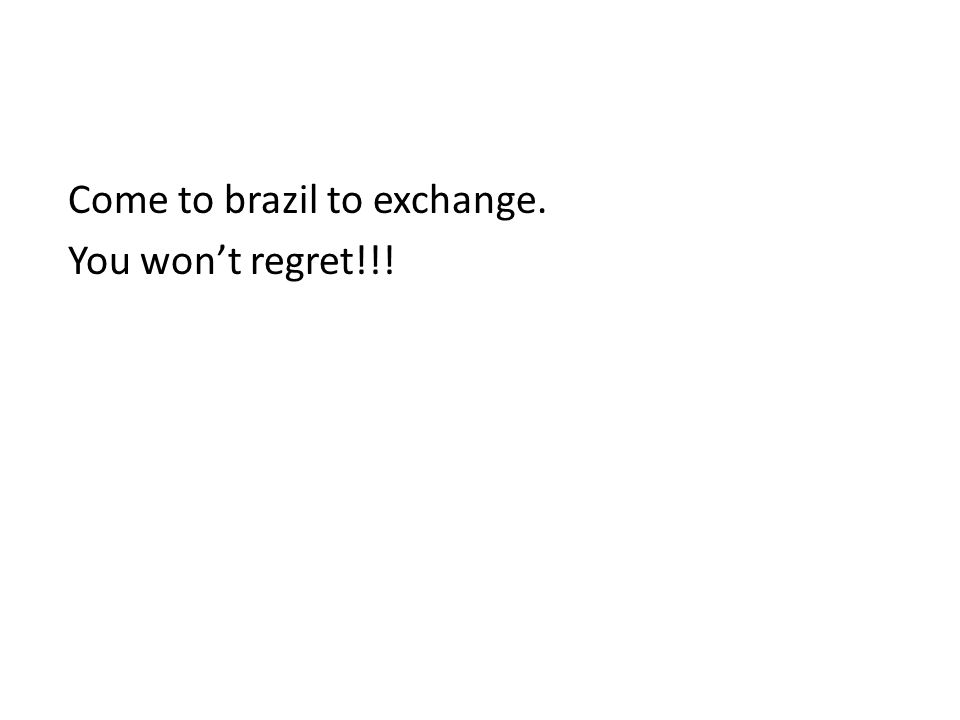 Come to brazil to exchange. You won't regret!!!