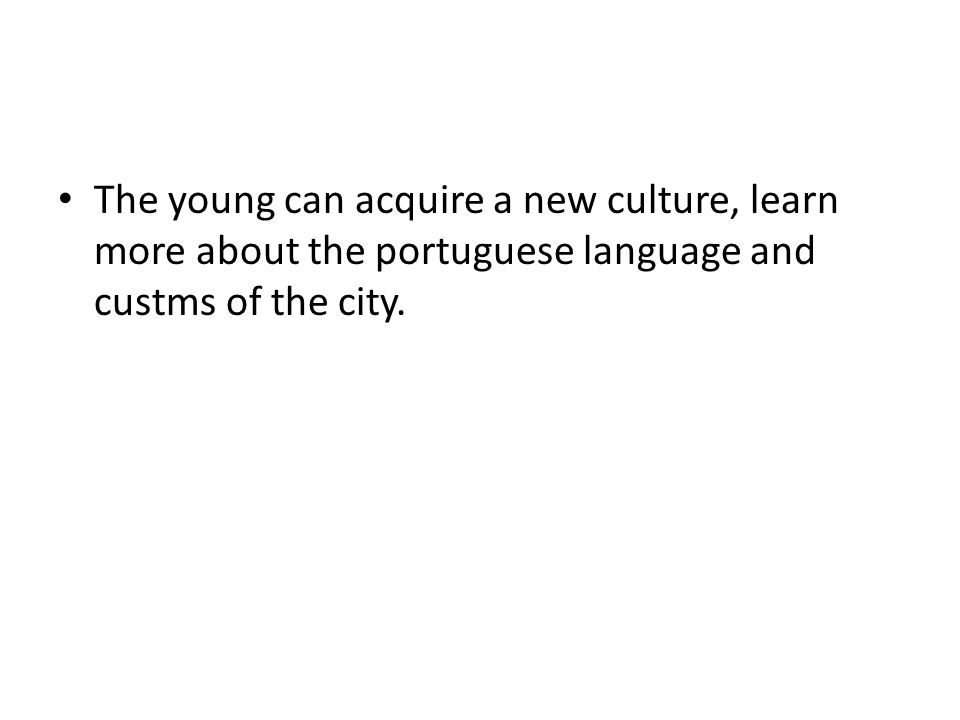 The young can acquire a new culture, learn more about the portuguese language and custms of the city.