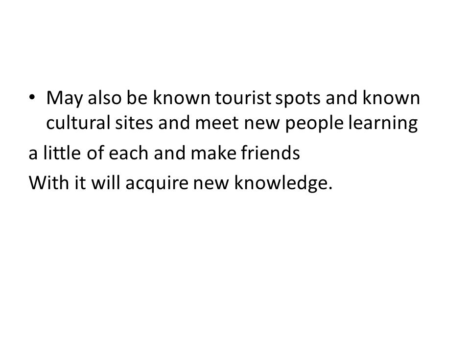 May also be known tourist spots and known cultural sites and meet new people learning a little of each and make friends With it will acquire new knowl