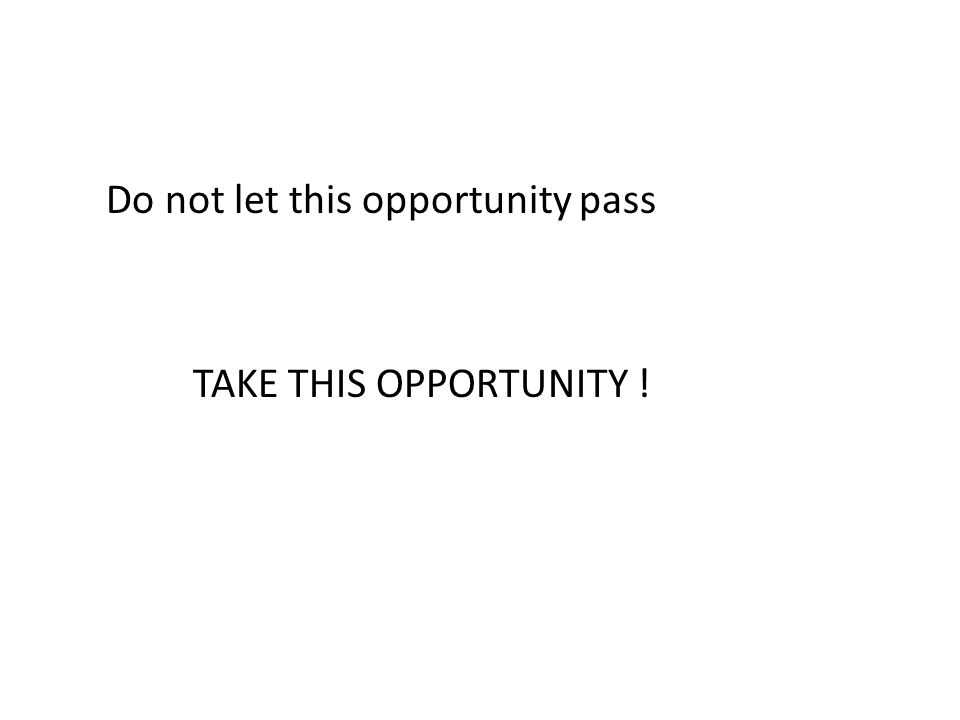 Do not let this opportunity pass TAKE THIS OPPORTUNITY !