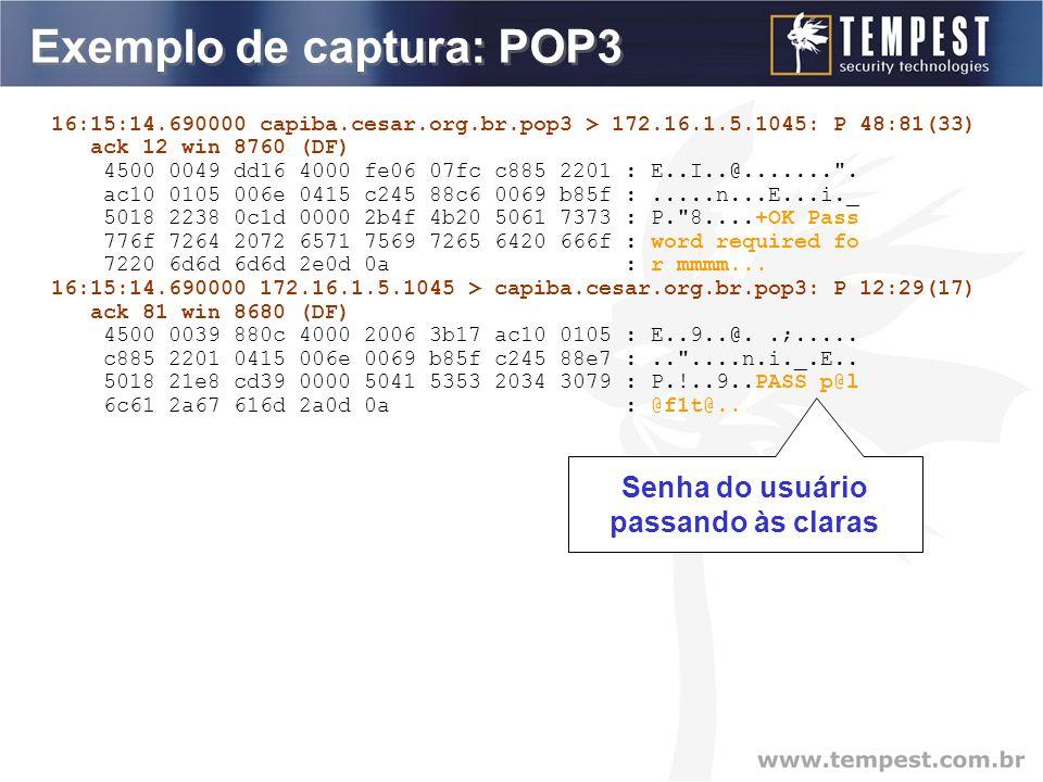Exemplo de captura: POP3 16:15:14.690000 capiba.cesar.org.br.pop3 > 172.16.1.5.1045: P 48:81(33) ack 12 win 8760 (DF) 4500 0049 dd16 4000 fe06 07fc c885 2201 : E..I..@....... .
