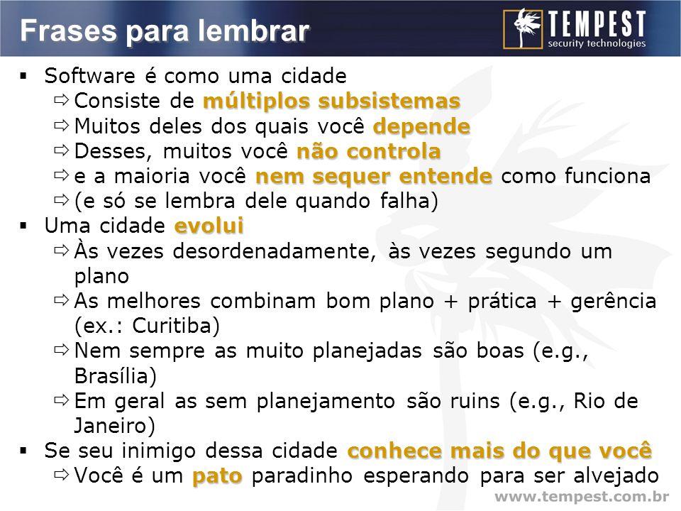 Frases para lembrar  Software é como uma cidade múltiplos subsistemas  Consiste de múltiplos subsistemas depende  Muitos deles dos quais você depende não controla  Desses, muitos você não controla nem sequer entende  e a maioria você nem sequer entende como funciona  (e só se lembra dele quando falha) evolui  Uma cidade evolui  Às vezes desordenadamente, às vezes segundo um plano  As melhores combinam bom plano + prática + gerência (ex.: Curitiba)  Nem sempre as muito planejadas são boas (e.g., Brasília)  Em geral as sem planejamento são ruins (e.g., Rio de Janeiro) conhece mais do que você  Se seu inimigo dessa cidade conhece mais do que você pato  Você é um pato paradinho esperando para ser alvejado