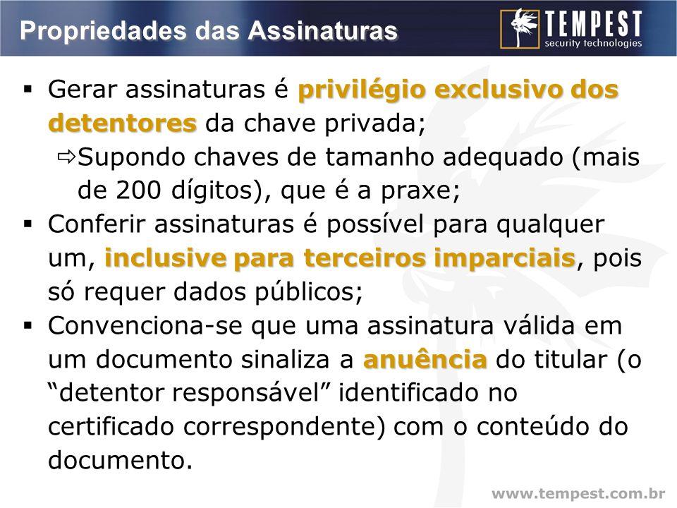 Propriedades das Assinaturas privilégio exclusivo dos detentores  Gerar assinaturas é privilégio exclusivo dos detentores da chave privada;  Supondo chaves de tamanho adequado (mais de 200 dígitos), que é a praxe; inclusive para terceiros imparciais  Conferir assinaturas é possível para qualquer um, inclusive para terceiros imparciais, pois só requer dados públicos; anuência  Convenciona-se que uma assinatura válida em um documento sinaliza a anuência do titular (o detentor responsável identificado no certificado correspondente) com o conteúdo do documento.