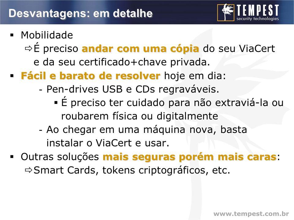 Desvantagens: em detalhe  Mobilidade andar com uma cópia  É preciso andar com uma cópia do seu ViaCert e da seu certificado+chave privada.
