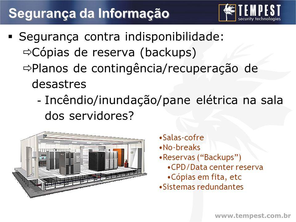 Segurança da Informação  Segurança contra indisponibilidade:  Cópias de reserva (backups)  Planos de contingência/recuperação de desastres - Incêndio/inundação/pane elétrica na sala dos servidores.