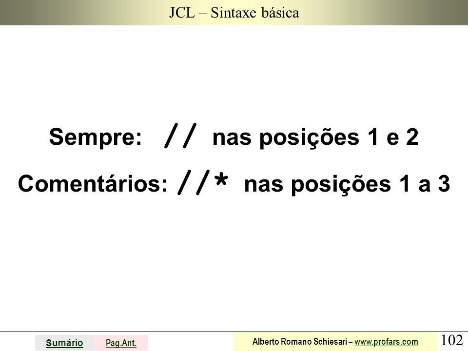 102 Sumário Pag.Ant. Alberto Romano Schiesari – www.profars.comwww.profars.com JCL – Sintaxe básica Sempre: // nas posições 1 e 2 Comentários: //* nas