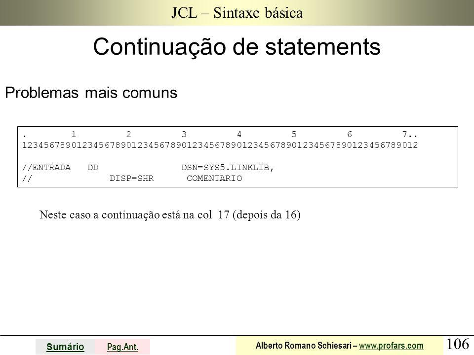 106 Sumário Pag.Ant. Alberto Romano Schiesari – www.profars.comwww.profars.com JCL – Sintaxe básica Problemas mais comuns Continuação de statements. 1