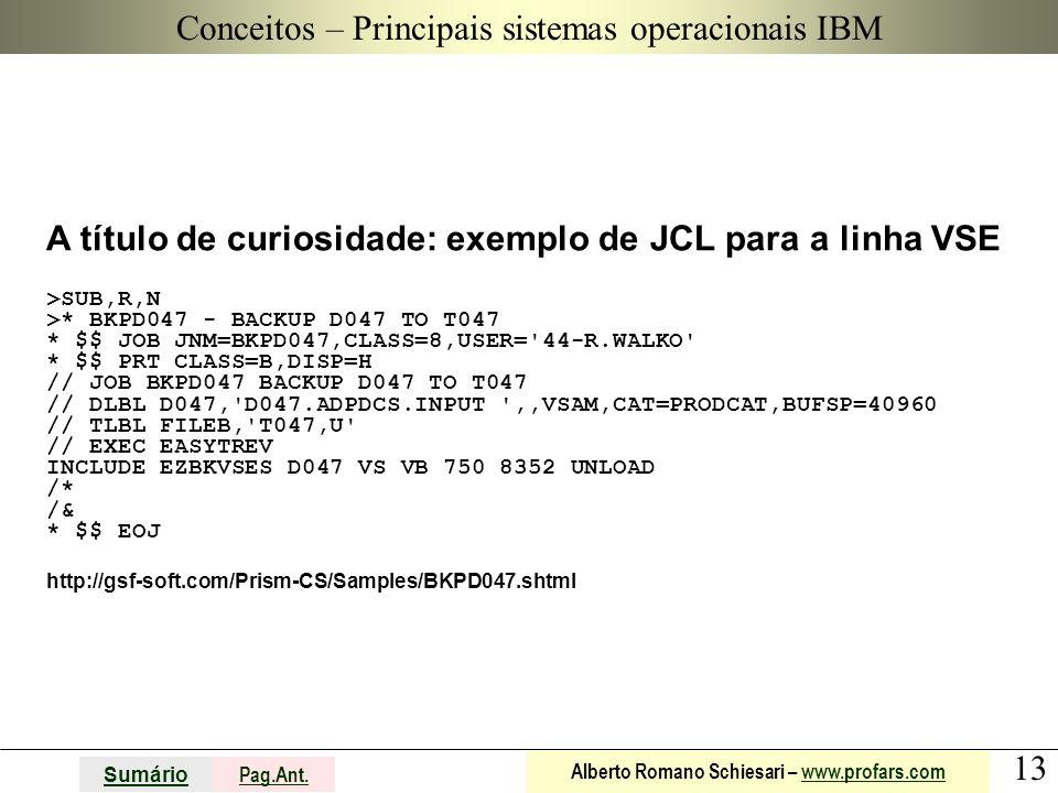 13 Sumário Pag.Ant. Alberto Romano Schiesari – www.profars.comwww.profars.com Conceitos A título de curiosidade: exemplo de JCL para a linha VSE >SUB,