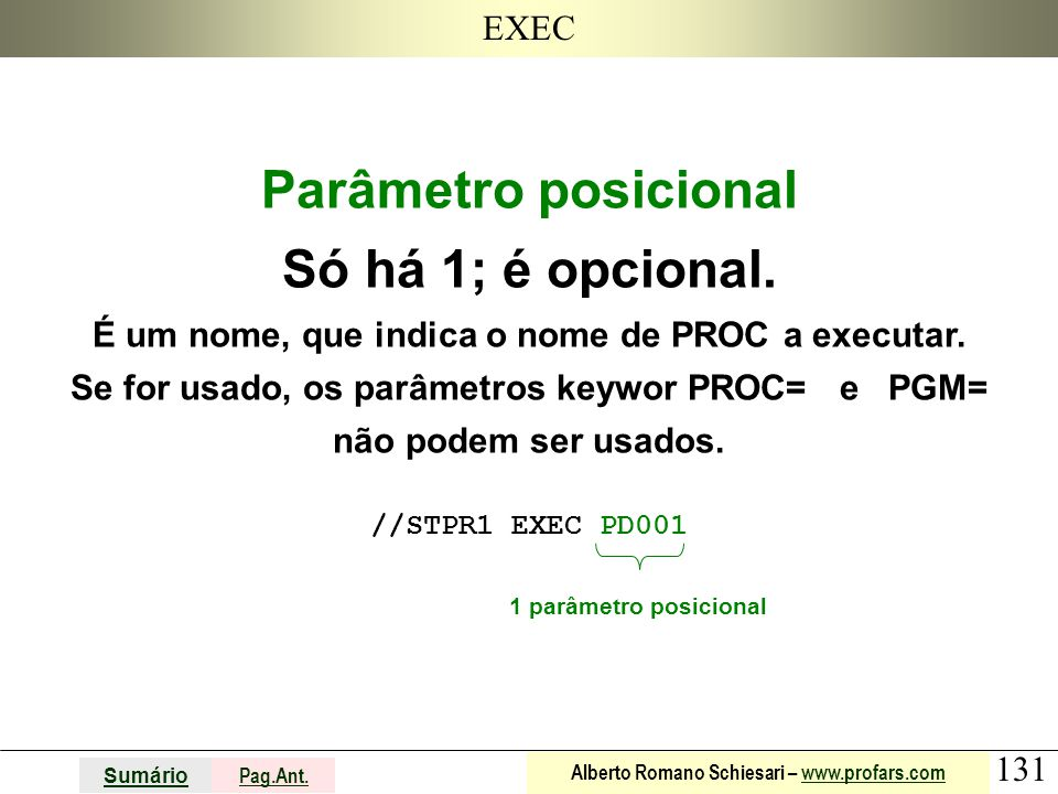 131 Sumário Pag.Ant. Alberto Romano Schiesari – www.profars.comwww.profars.com EXEC Parâmetro posicional Só há 1; é opcional. É um nome, que indica o