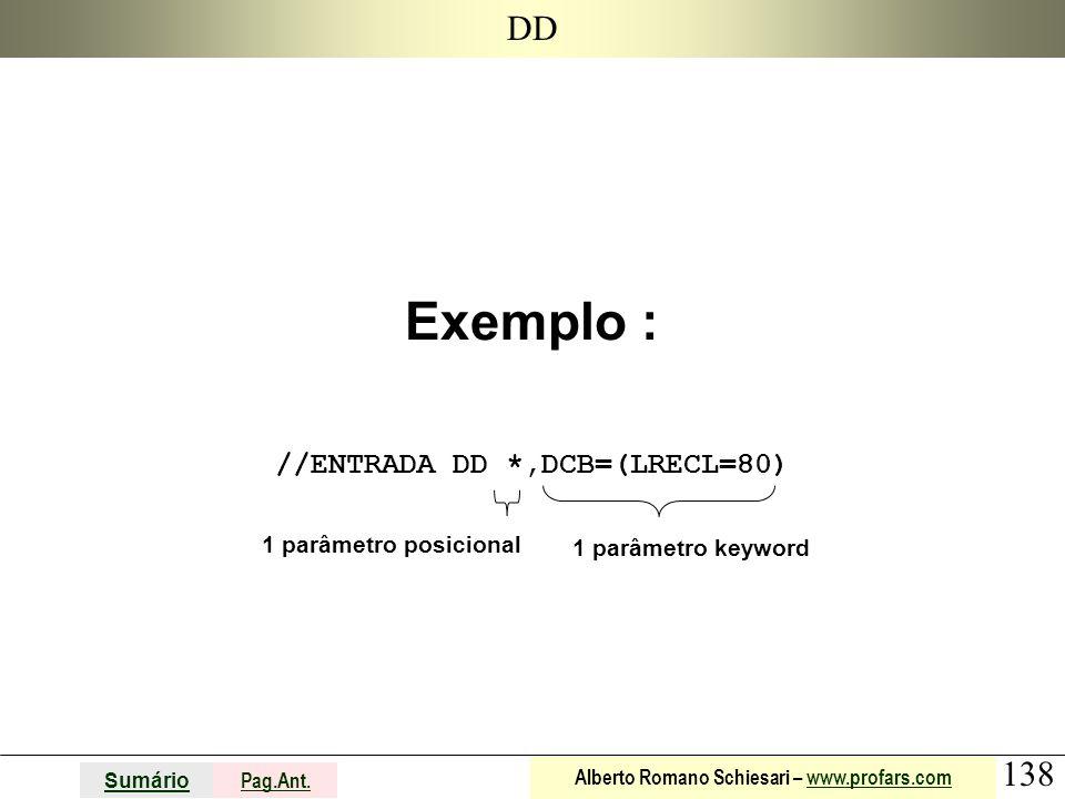 138 Sumário Pag.Ant. Alberto Romano Schiesari – www.profars.comwww.profars.com DD Exemplo : //ENTRADA DD *,DCB=(LRECL=80) 1 parâmetro posicional 1 par