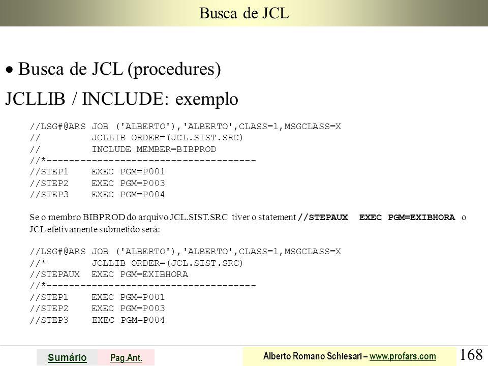 168 Sumário Pag.Ant. Alberto Romano Schiesari – www.profars.comwww.profars.com Busca de JCL  Busca de JCL (procedures) JCLLIB / INCLUDE: exemplo //LS