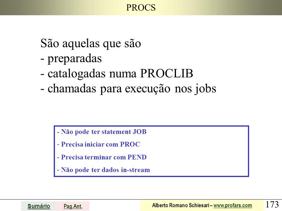 173 Sumário Pag.Ant. Alberto Romano Schiesari – www.profars.comwww.profars.com PROCS São aquelas que são - preparadas - catalogadas numa PROCLIB - cha