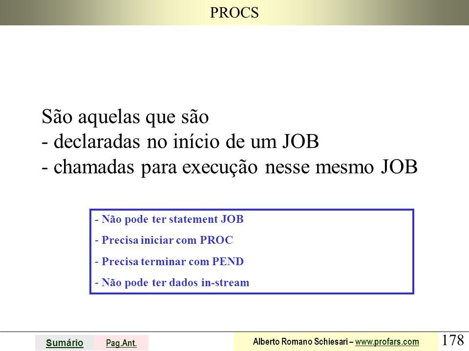 178 Sumário Pag.Ant. Alberto Romano Schiesari – www.profars.comwww.profars.com PROCS São aquelas que são - declaradas no início de um JOB - chamadas p