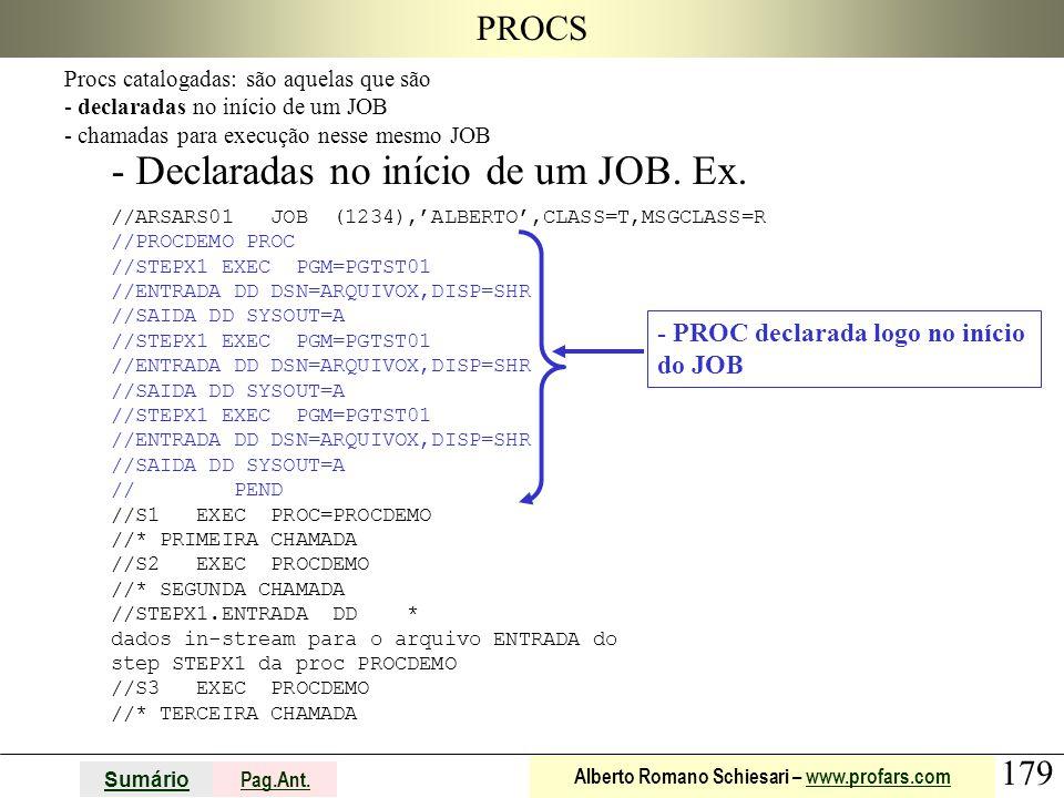 179 Sumário Pag.Ant. Alberto Romano Schiesari – www.profars.comwww.profars.com PROCS - Declaradas no início de um JOB. Ex. //ARSARS01 JOB (1234),'ALBE