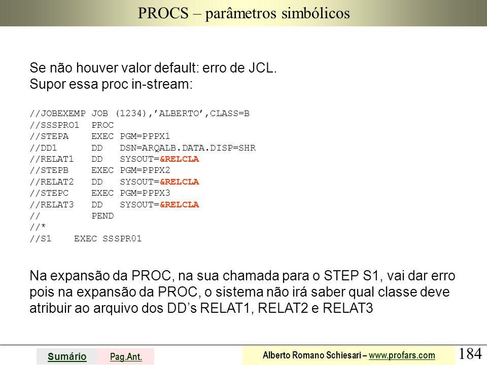 184 Sumário Pag.Ant. Alberto Romano Schiesari – www.profars.comwww.profars.com PROCS – parâmetros simbólicos Se não houver valor default: erro de JCL.