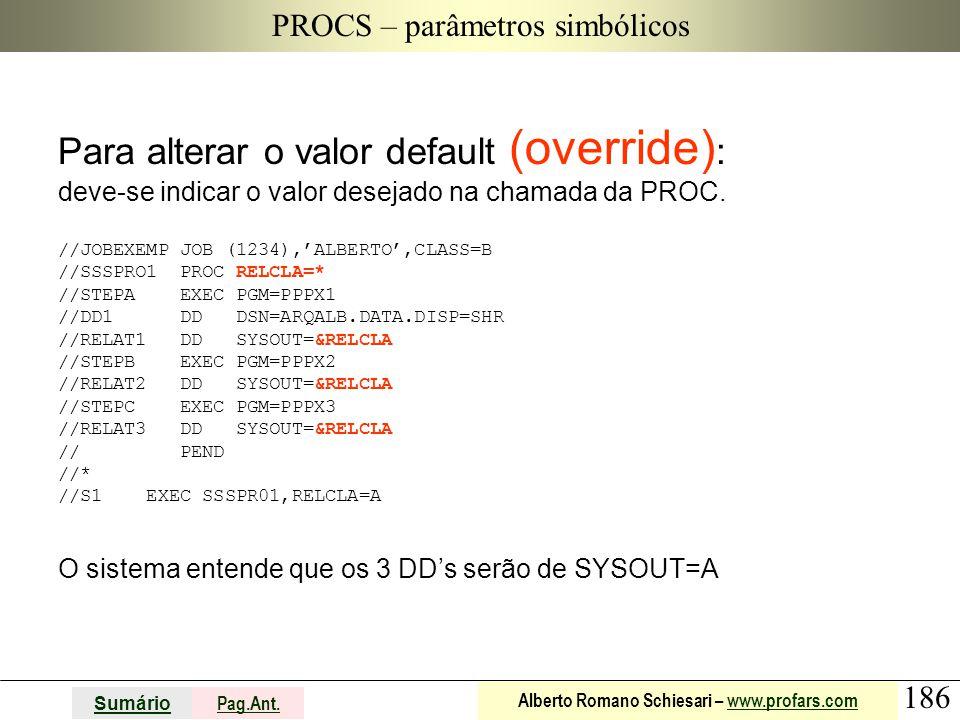 186 Sumário Pag.Ant. Alberto Romano Schiesari – www.profars.comwww.profars.com PROCS – parâmetros simbólicos Para alterar o valor default (override) :