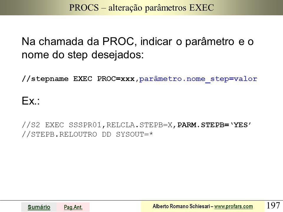 197 Sumário Pag.Ant. Alberto Romano Schiesari – www.profars.comwww.profars.com PROCS – alteração parâmetros EXEC Na chamada da PROC, indicar o parâmet