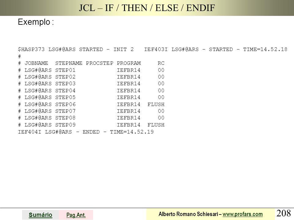 208 Sumário Pag.Ant. Alberto Romano Schiesari – www.profars.comwww.profars.com JCL – IF / THEN / ELSE / ENDIF Exemplo : $HASP373 LSG#@ARS STARTED - IN