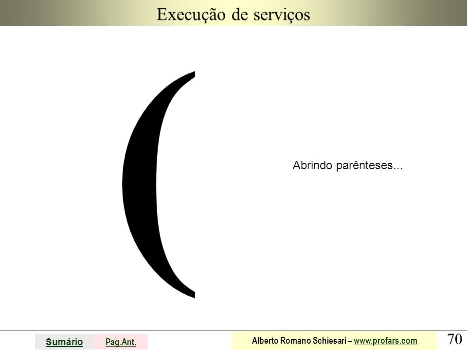 70 Sumário Pag.Ant. Alberto Romano Schiesari – www.profars.comwww.profars.com Execução de serviços ( Abrindo parênteses...