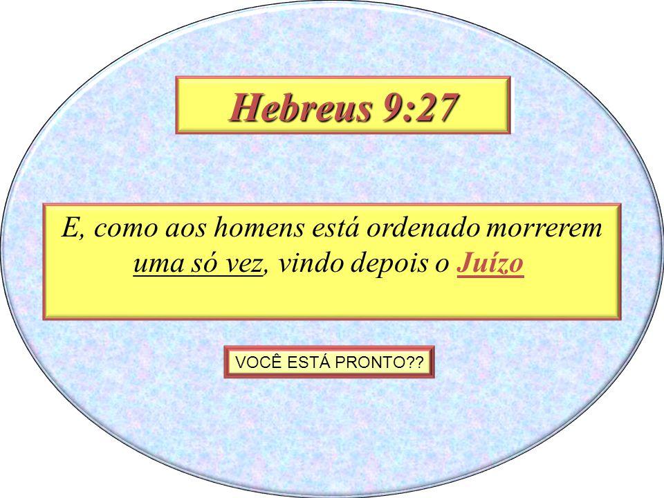 Hebrews 9:29 E, como aos homens está ordenado morrerem uma só vez, vindo depois o Juízo Hebreus 9:27 VOCÊ ESTÁ PRONTO??