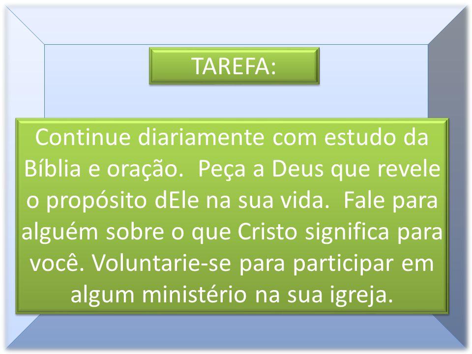 TAREFA: Continue diariamente com estudo da Bíblia e oração. Peça a Deus que revele o propósito dEle na sua vida. Fale para alguém sobre o que Cristo s