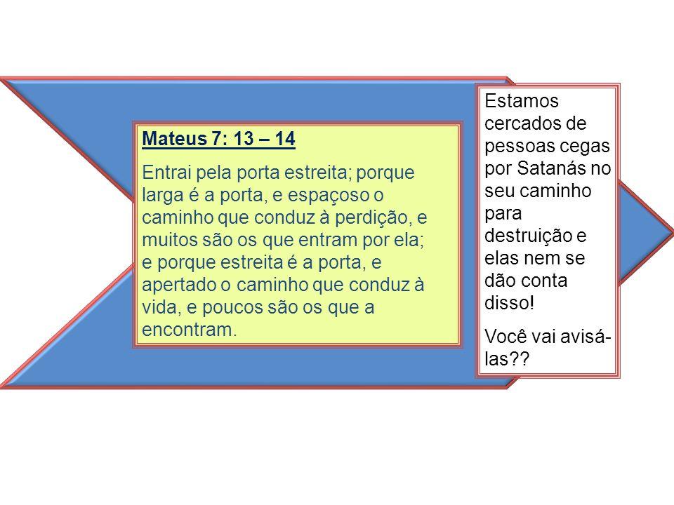 Mateus 7: 13 – 14 Entrai pela porta estreita; porque larga é a porta, e espaçoso o caminho que conduz à perdição, e muitos são os que entram por ela;