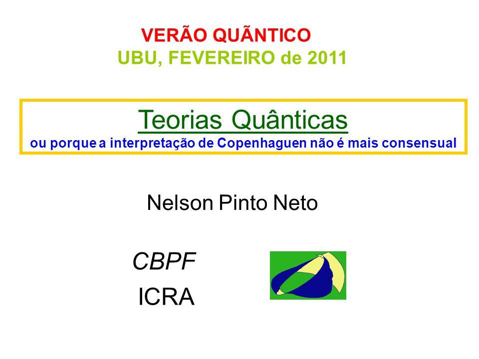 VERÃO QUÃNTICO UBU, FEVEREIRO de 2011 Teorias Quânticas ou porque a interpretação de Copenhaguen não é mais consensual Nelson Pinto Neto CBPF ICRA