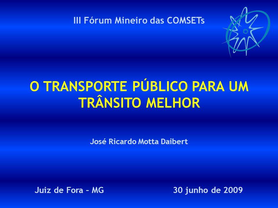 Juiz de Fora 30 junho 2009III FÓRUM MINEIRO DAS COMSETs O Transporte Público para um Trânsito Melhor III Fórum Mineiro das COMSETs O TRANSPORTE PÚBLICO PARA UM TRÂNSITO MELHOR José Ricardo Motta Daibert Juiz de Fora – MG 30 junho de 2009