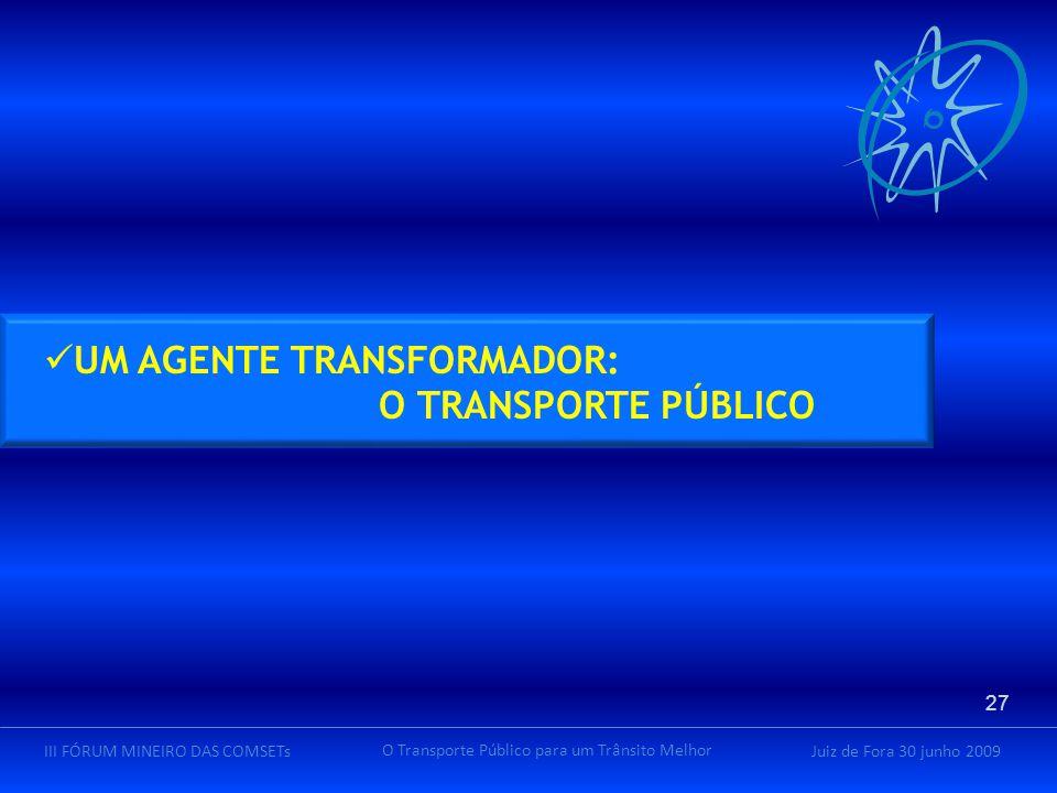 Juiz de Fora 30 junho 2009III FÓRUM MINEIRO DAS COMSETs O Transporte Público para um Trânsito Melhor UM AGENTE TRANSFORMADOR: O TRANSPORTE PÚBLICO 27
