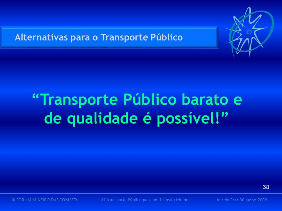 Juiz de Fora 30 junho 2009III FÓRUM MINEIRO DAS COMSETs O Transporte Público para um Trânsito Melhor Alternativas para o Transporte Público 38 Transporte Público barato e de qualidade é possível!