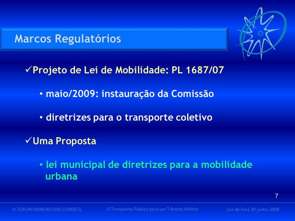 Juiz de Fora 30 junho 2009III FÓRUM MINEIRO DAS COMSETs O Transporte Público para um Trânsito Melhor Projeto de Lei de Mobilidade: PL 1687/07 maio/2009: instauração da Comissão diretrizes para o transporte coletivo Uma Proposta lei municipal de diretrizes para a mobilidade urbana Marcos Regulatórios 7