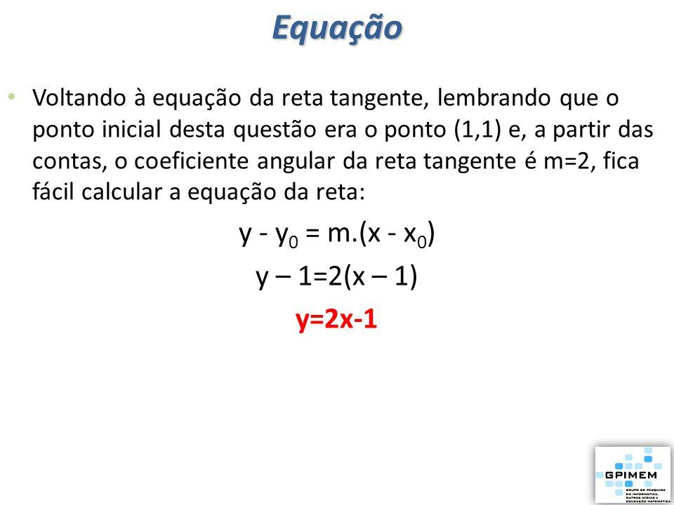 Voltando à equação da reta tangente, lembrando que o ponto inicial desta questão era o ponto (1,1) e, a partir das contas, o coeficiente angular da re