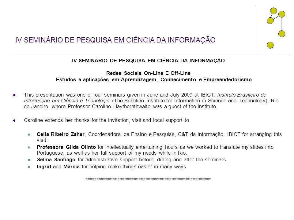 IV SEMINÁRIO DE PESQUISA EM CIÊNCIA DA INFORMAÇÃO Redes Sociais On-Line E Off-Line Estudos e aplicações em Aprendizagem, Conhecimento e Empreendedorismo This presentation was one of four seminars given in June and July 2009 at IBICT, Instituto Brasileiro de Informação em Ciência e Tecnologia (The Brazilian Institute for Information in Science and Technology), Rio de Janeiro, where Professor Caroline Haythornthwaite was a guest of the institute.