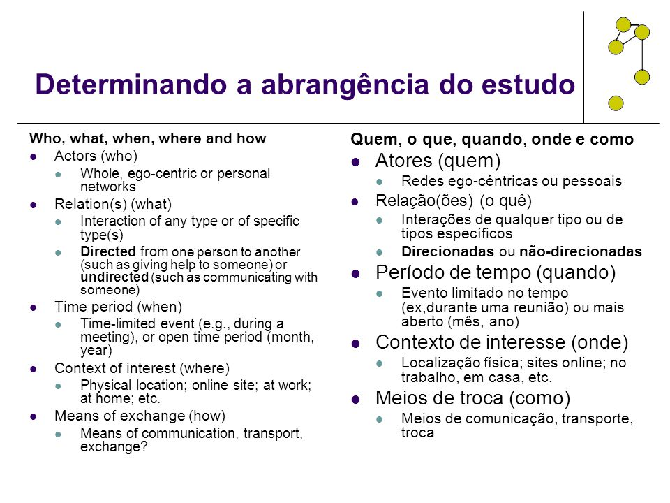Determinando a abrangência do estudo Who, what, when, where and how Actors (who) Whole, ego-centric or personal networks Relation(s) (what) Interactio