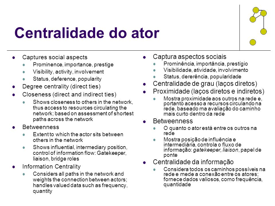Centralidade do ator Captures social aspects Prominence, importance, prestige Visibility, activity, involvement Status, deference, popularity Degree c