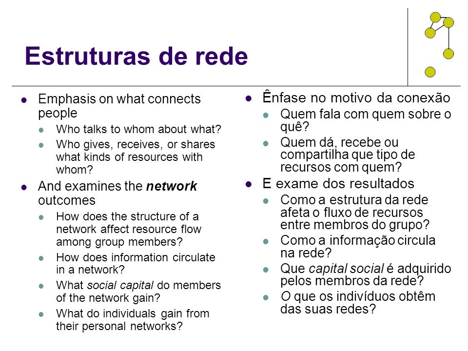 Estruturas de rede Emphasis on what connects people Who talks to whom about what? Who gives, receives, or shares what kinds of resources with whom? An