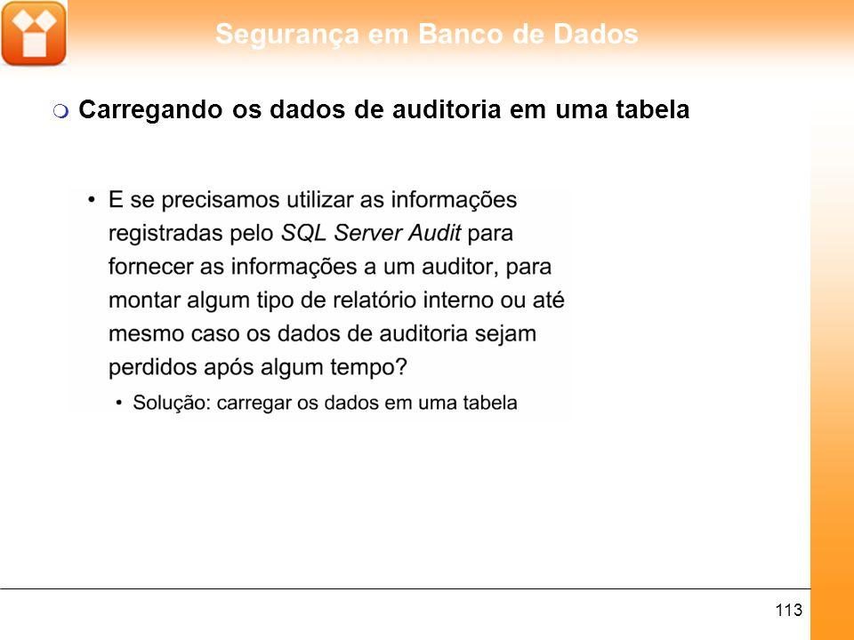 Segurança em Banco de Dados 113 m Carregando os dados de auditoria em uma tabela