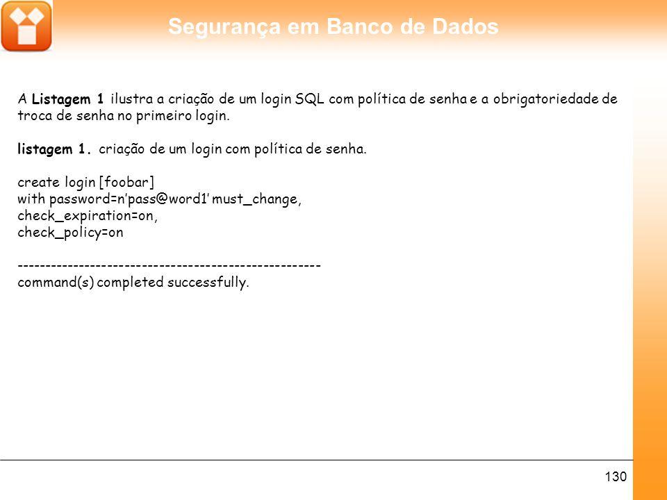 Segurança em Banco de Dados 130 A Listagem 1 ilustra a criação de um login SQL com política de senha e a obrigatoriedade de troca de senha no primeiro login.