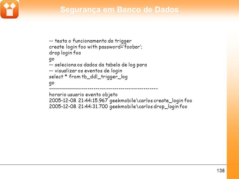 Segurança em Banco de Dados 138 -- testa o funcionamento da trigger create login foo with password='foobar'; drop login foo go -- seleciona os dados da tabela de log para -- visualizar os eventos de login select * from tb_ddl_trigger_log go ----------------------------------------------------- horario usuario evento objeto 2005-12-08 21:44:15.967 geekmobile\carlos create_login foo 2005-12-08 21:44:31.700 geekmobile\carlos drop_login foo