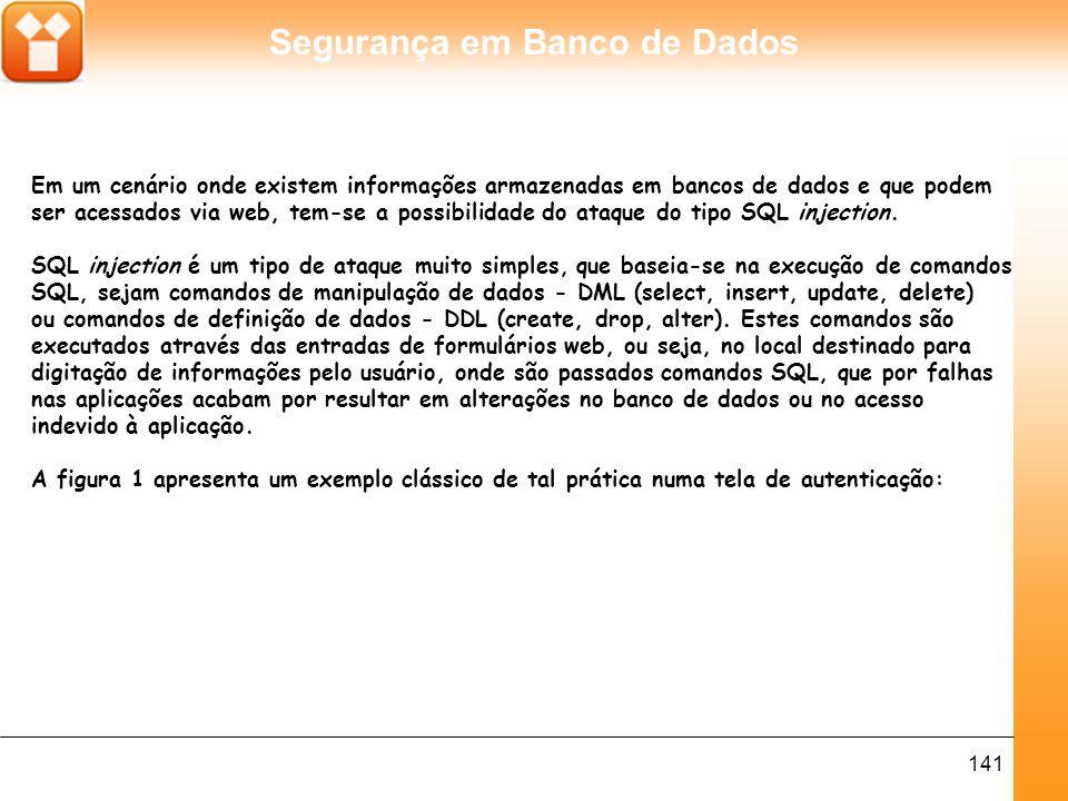 Segurança em Banco de Dados 141 Em um cenário onde existem informações armazenadas em bancos de dados e que podem ser acessados via web, tem-se a possibilidade do ataque do tipo SQL injection.