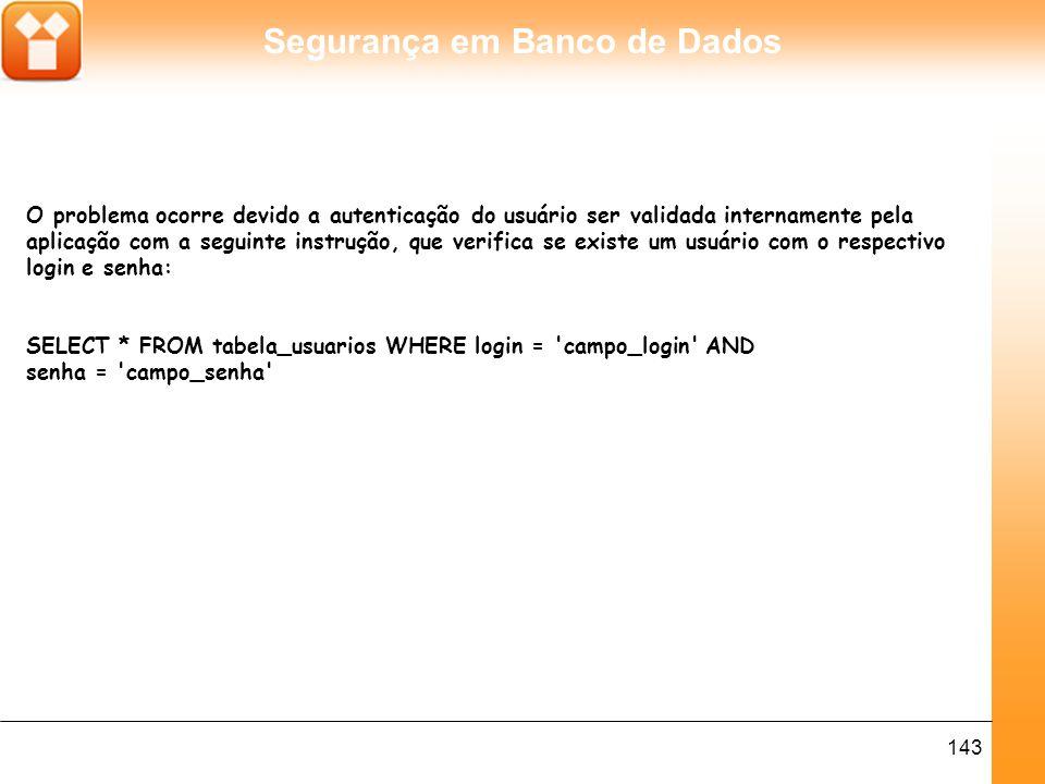 Segurança em Banco de Dados 143 O problema ocorre devido a autenticação do usuário ser validada internamente pela aplicação com a seguinte instrução, que verifica se existe um usuário com o respectivo login e senha: SELECT * FROM tabela_usuarios WHERE login = campo_login AND senha = campo_senha