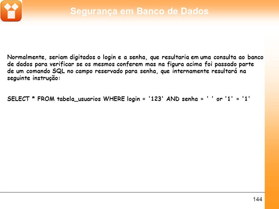 Segurança em Banco de Dados 144 Normalmente, seriam digitados o login e a senha, que resultaria em uma consulta ao banco de dados para verificar se os mesmos conferem mas na figura acima foi passado parte de um comando SQL no campo reservado para senha, que internamente resultará na seguinte instrução: SELECT * FROM tabela_usuarios WHERE login = 123 AND senha = or 1 = 1
