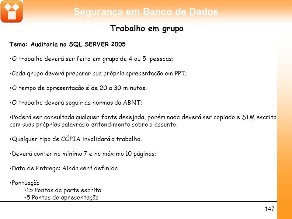 Segurança em Banco de Dados 147 Trabalho em grupo Tema: Auditoria no SQL SERVER 2005 O trabalho deverá ser feito em grupo de 4 ou 5 pessoas; Cada grupo deverá preparar sua própria apresentação em PPT; O tempo de apresentação é de 20 a 30 minutos.