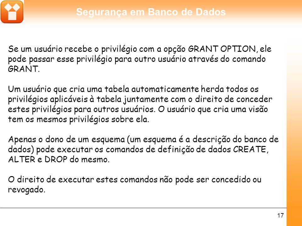 Segurança em Banco de Dados 17 Se um usuário recebe o privilégio com a opção GRANT OPTION, ele pode passar esse privilégio para outro usuário através do comando GRANT.