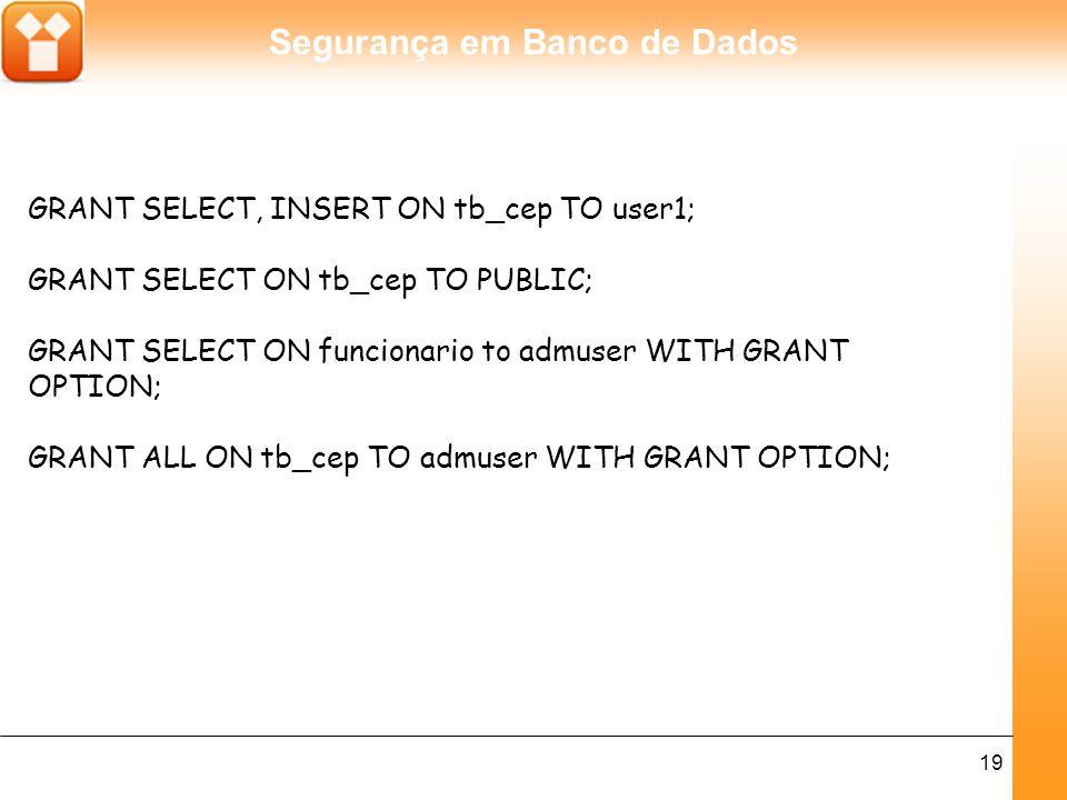Segurança em Banco de Dados 19 GRANT SELECT, INSERT ON tb_cep TO user1; GRANT SELECT ON tb_cep TO PUBLIC; GRANT SELECT ON funcionario to admuser WITH GRANT OPTION; GRANT ALL ON tb_cep TO admuser WITH GRANT OPTION;