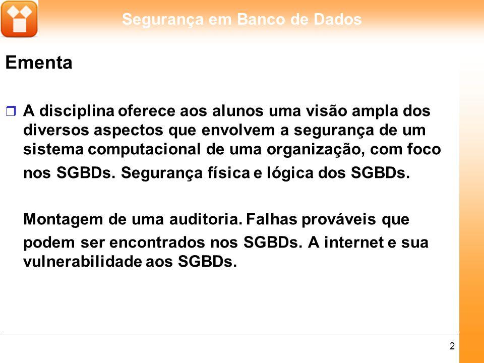 Segurança em Banco de Dados 2 Ementa r A disciplina oferece aos alunos uma visão ampla dos diversos aspectos que envolvem a segurança de um sistema computacional de uma organização, com foco nos SGBDs.